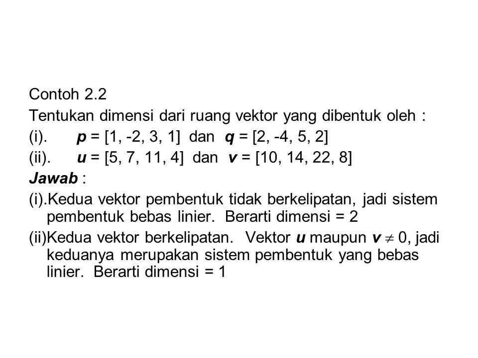 Contoh 2.2 Tentukan dimensi dari ruang vektor yang dibentuk oleh : (i). p = [1, -2, 3, 1] dan q = [2, -4, 5, 2]